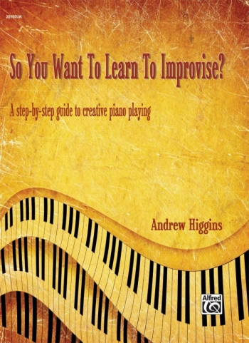 So You Want To Learn To Improvise? Step By Step Guide To Creative Piano Playing (Higgins)
