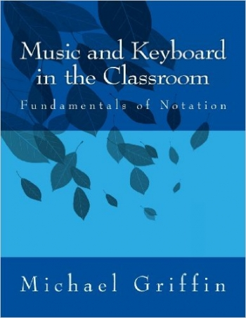 Music And Keyboard In The Classroom: The Fundamentals Of Notation (M Griffen)