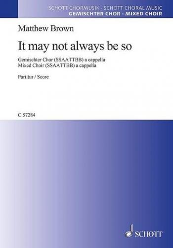 It May Not Always Be So: Mixed Choir (SATB) A Cappella (Schott)