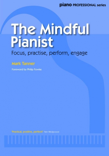 The Mindful Pianist: Focus Practise Perform Engage (Mark Tanner)